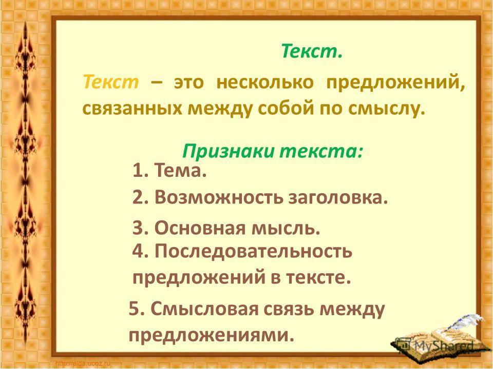 Текст. Текст – это несколько предложений, связанных между собой по смыслу. Признаки текста : 1. Тема. 2. Возможность заголовка. 3. Основная мысль. 4. Последовательность предложений в тексте. 5. Смысловая связь между предложениями.