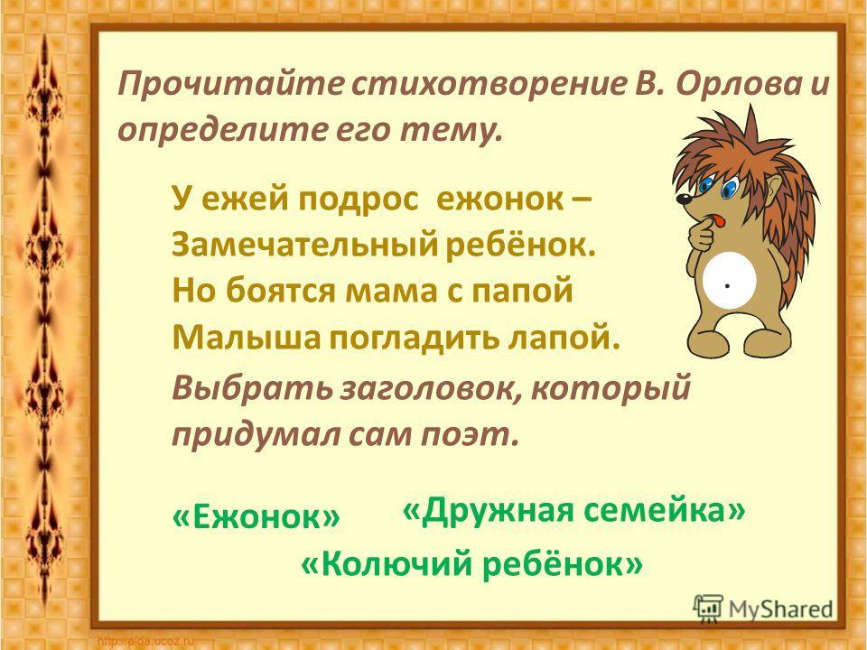 Прочитайте стихотворение В. Орлова и определите его тему. У ежей подрос ежонок – Замечательный ребёнок. Но боятся мама с папой Малыша погладить лапой. Выбрать заголовок, который придумал сам поэт. « Ежонок » « Дружная семейка » « Колючий ребёнок »