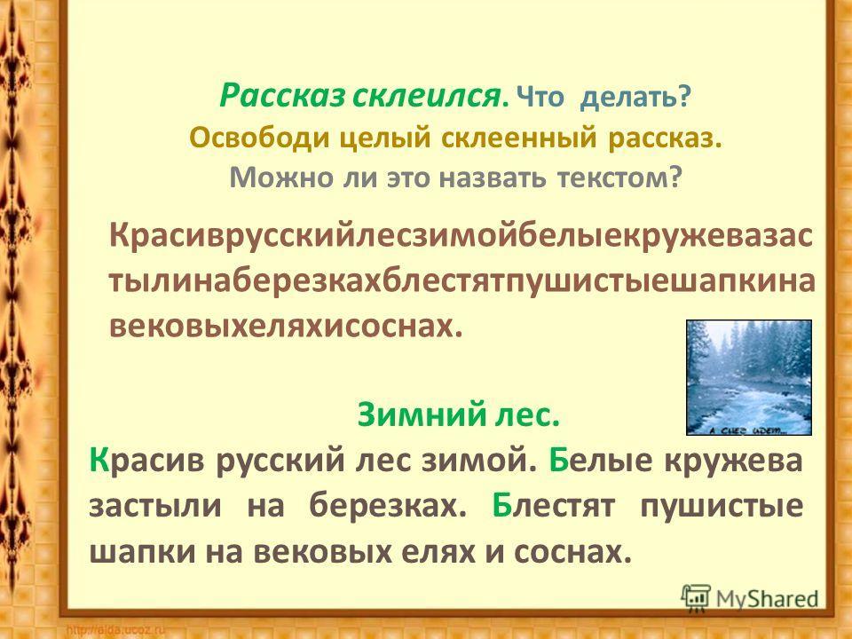 Рассказ склеился. Что делать ? Освободи целый склеенный рассказ. Можно ли это назвать текстом ? Красиврусскийлесзимойбелыекружевазас тылинаберезкахблестятпушистыешапкина вековыхеляхисоснах. Зимний лес. Красив русский лес зимой. Белые кружева застыли