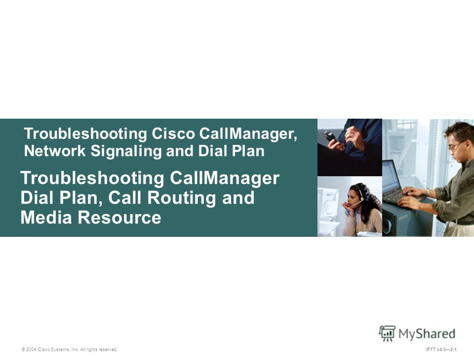Troubleshooting Cisco CallManager, Network Signaling and Dial Plan © 2004 Cisco Systems, Inc. All rights reserved. IPTT v4.02-1 Troubleshooting CallManager Dial Plan, Call Routing and Media Resource