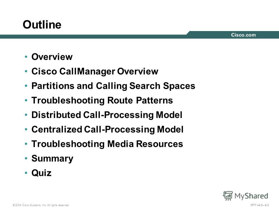 © 2004 Cisco Systems, Inc. All rights reserved. IPTT v4.02-3 Outline Overview Cisco CallManager Overview Partitions and Calling Search Spaces Troubleshooting Route Patterns Distributed Call-Processing Model Centralized Call-Processing Model Troublesh