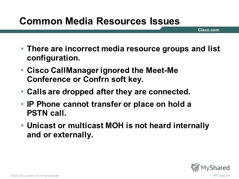 © 2004 Cisco Systems, Inc. All rights reserved. IPTT v4.02-31 Common Media Resources Issues There are incorrect media resource groups and list configuration. Cisco CallManager ignored the Meet-Me Conference or Confrn soft key. Calls are dropped after