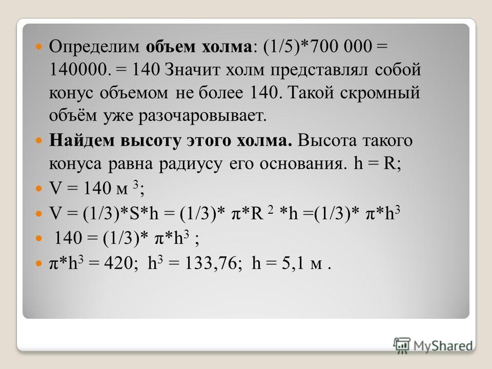Определим объем холма: (1/5)*700 000 = 140000. = 140 Значит холм представлял собой конус объемом не более 140. Такой скромный объём уже разочаровывает. Найдем высоту этого холма. Высота такого конуса равна радиусу его основания. h = R; V = 140 м 3 ;