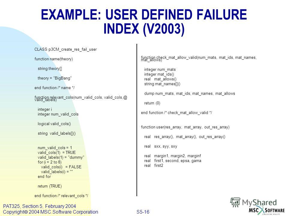S5-16 PAT325, Section 5, February 2004 Copyright 2004 MSC.Software Corporation EXAMPLE: USER DEFINED FAILURE INDEX (V2003) CLASS p3CM_create_res_fail_user function name(theory) string theory[] theory =