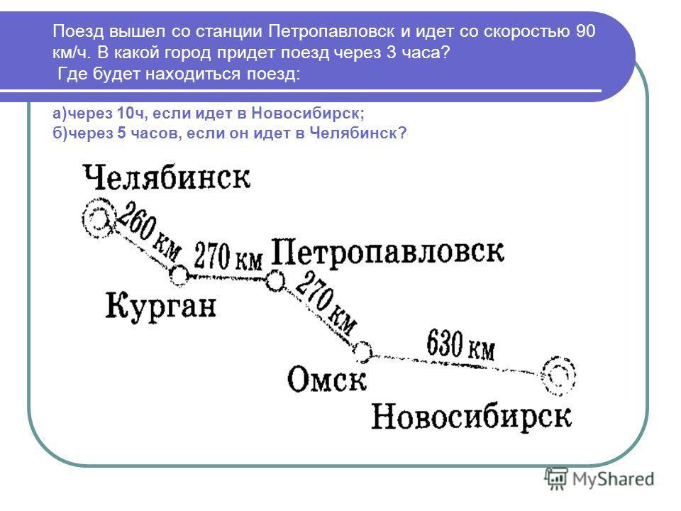 Поезд вышел со станции Петропавловск и идет со скоростью 90 км/ч. В какой город придет поезд через 3 часа? Где будет находиться поезд: а)через 10 ч, если идет в Новосибирск; б)через 5 часов, если он идет в Челябинск?
