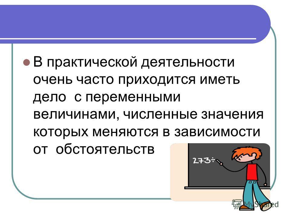 В практической деятельности очень часто приходится иметь дело с переменными величинами, численные значения которых меняются в зависимости от обстоятельств