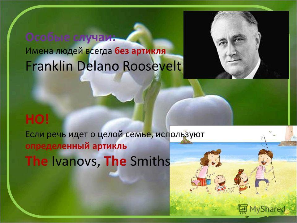 Особые случаи: Имена людей всегда без артикля Franklin Delano Roosevelt НО! Если речь идет о целой семье, используют определенный артикль The Ivanovs, The Smiths