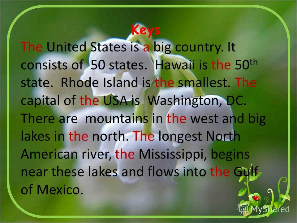 Keys The United States is a big country. It consists of 50 states. Hawaii is the 50 th state. Rhode Island is the smallest. The capital of the USA is Washington, DC. There are mountains in the west and big lakes in the north. The longest North Americ