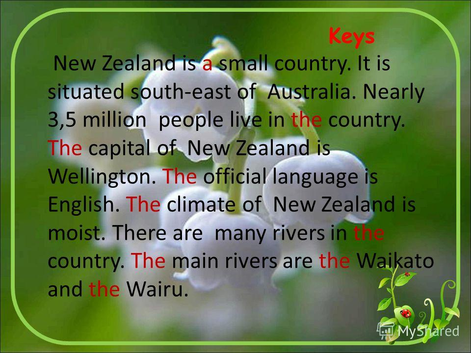 Keys New Zealand is a small country. It is situated south-east of Australia. Nearly 3,5 million people live in the country. The capital of New Zealand is Wellington. The official language is English. The climate of New Zealand is moist. There are man