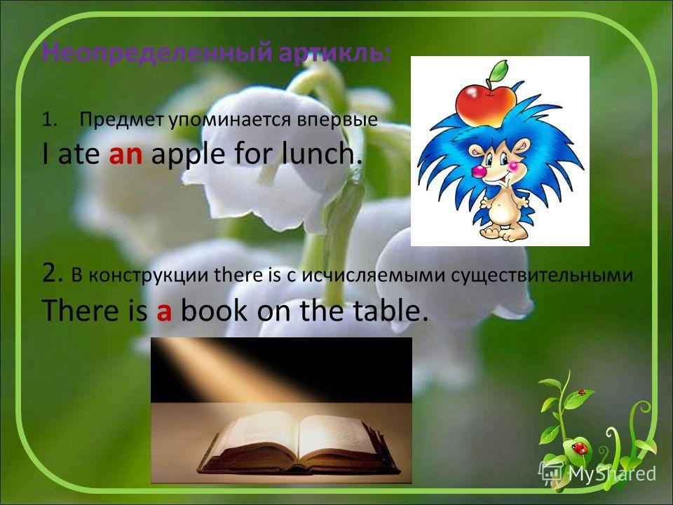 Неопределенный артикль: 1. Предмет упоминается впервые I ate an apple for lunch. 2. В конструкции there is с исчисляемыми существительными There is a book on the table.