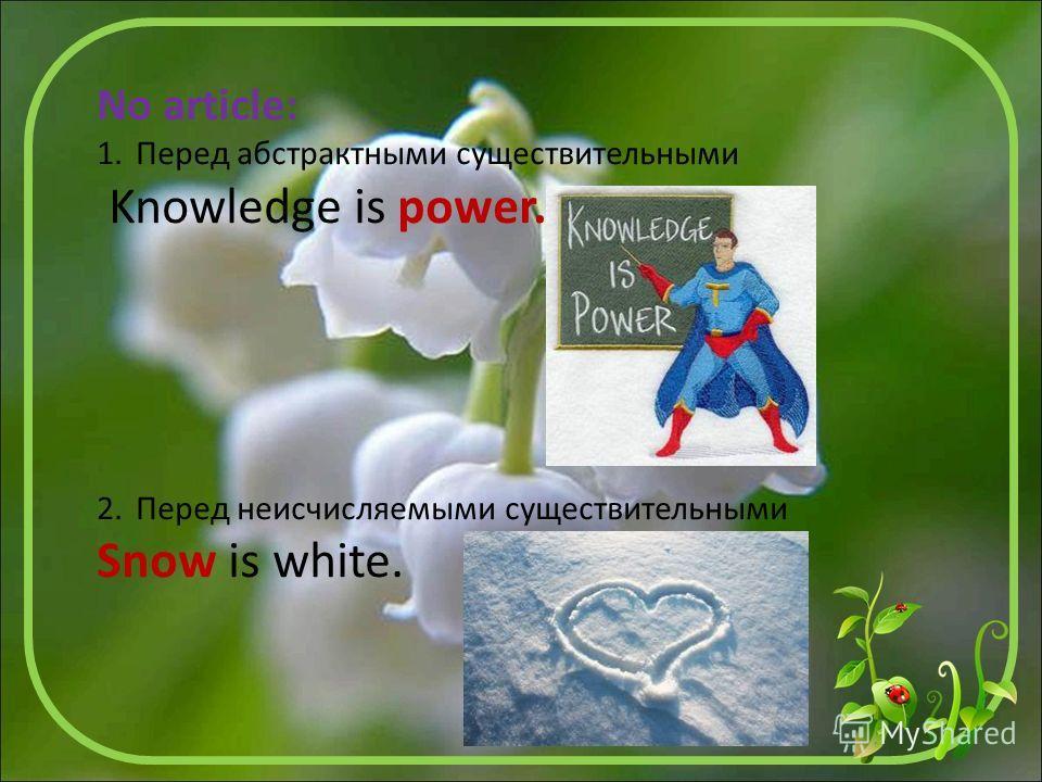 No article: 1. Перед абстрактными существительными Knowledge is power. 2. Перед неисчисляемыми существительными Snow is white.