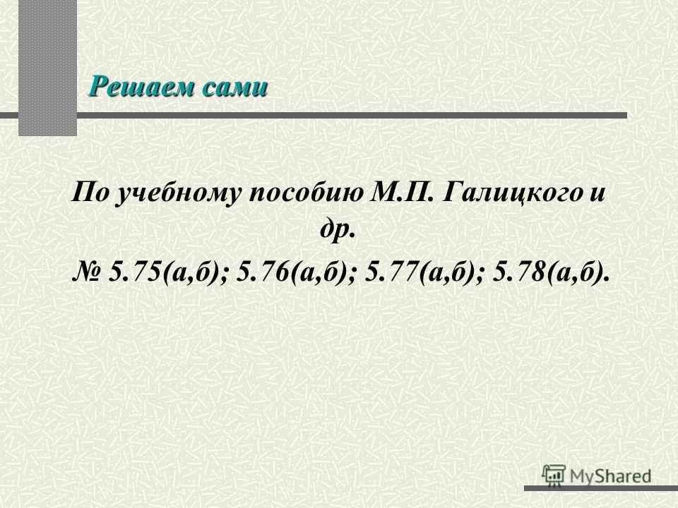 Решаем сами По учебному пособию М.П. Галицкого и др. 5.75(а,б); 5.76(а,б); 5.77(а,б); 5.78(а,б).