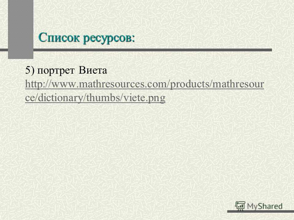 Список ресурсов: 5) портрет Виета http://www.mathresources.com/products/mathresour ce/dictionary/thumbs/viete.png http://www.mathresources.com/products/mathresour ce/dictionary/thumbs/viete.png