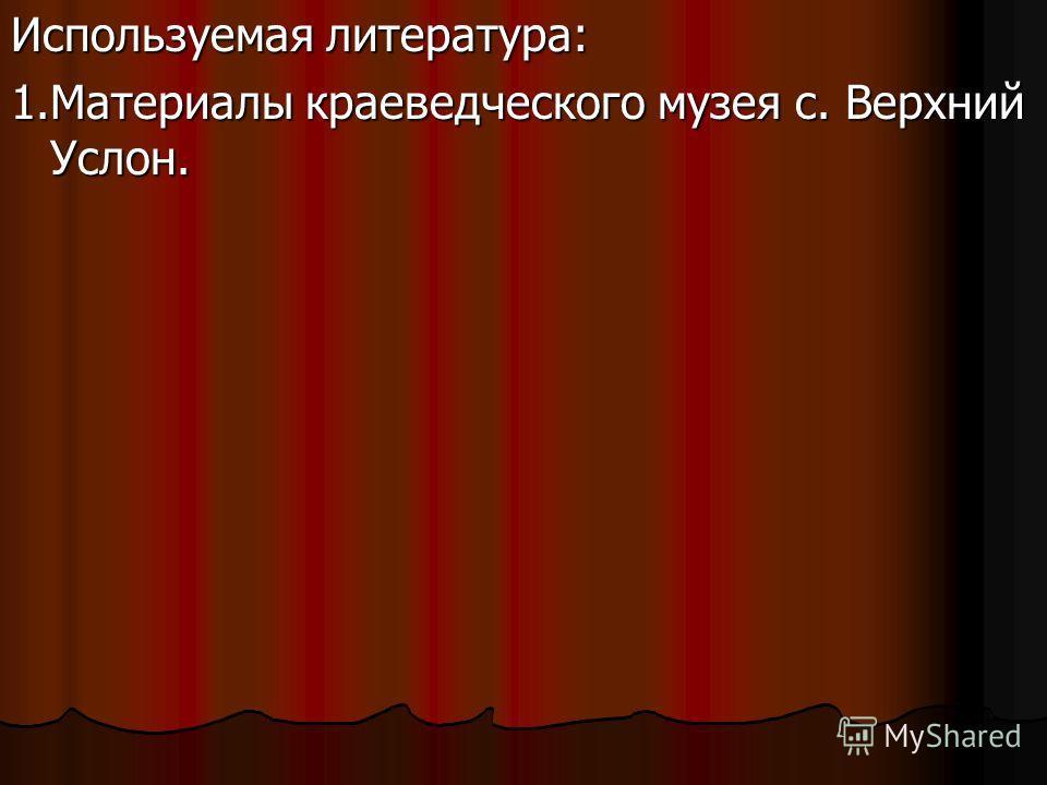 Используемая литература: 1. Материалы краеведческого музея с. Верхний Услон.
