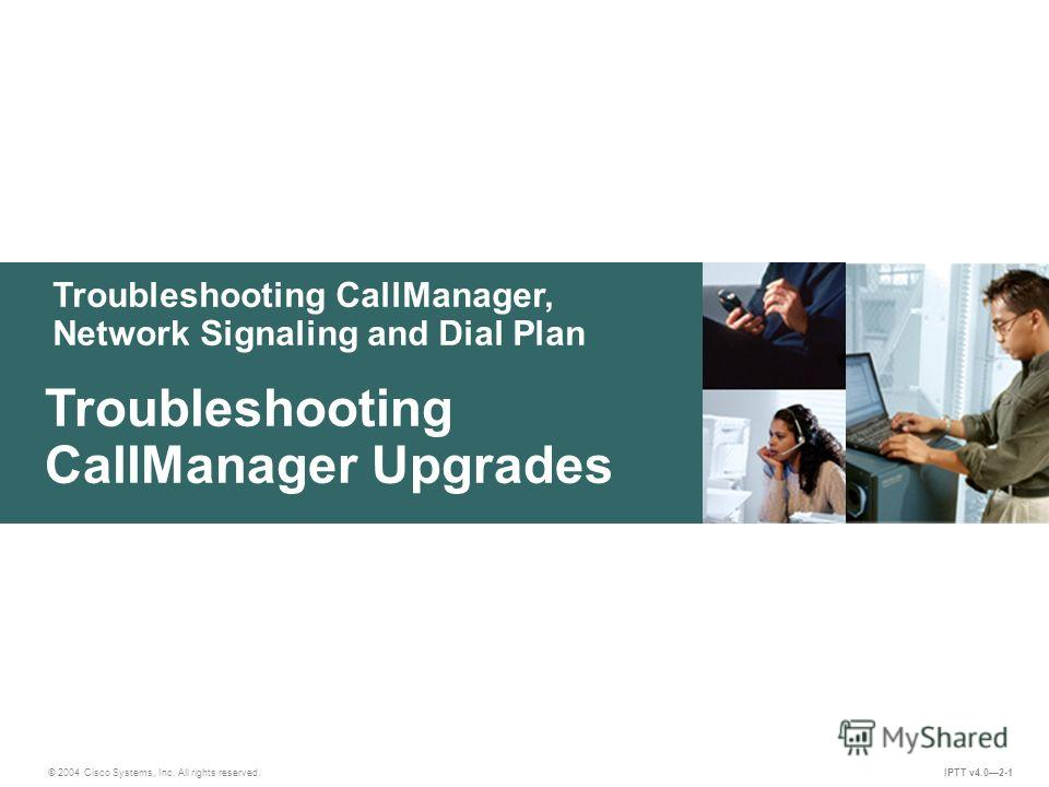 Troubleshooting CallManager, Network Signaling and Dial Plan © 2004 Cisco Systems, Inc. All rights reserved. Troubleshooting CallManager Upgrades IPTT v4.02-1