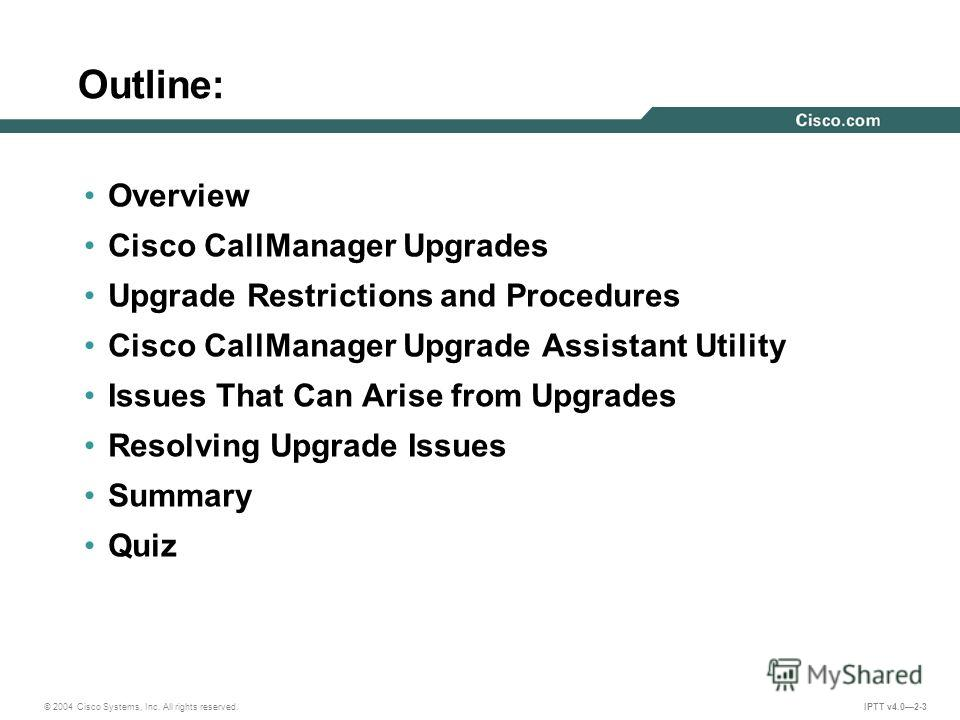 © 2004 Cisco Systems, Inc. All rights reserved. IPTT v4.02-3 Outline: Overview Cisco CallManager Upgrades Upgrade Restrictions and Procedures Cisco CallManager Upgrade Assistant Utility Issues That Can Arise from Upgrades Resolving Upgrade Issues Sum