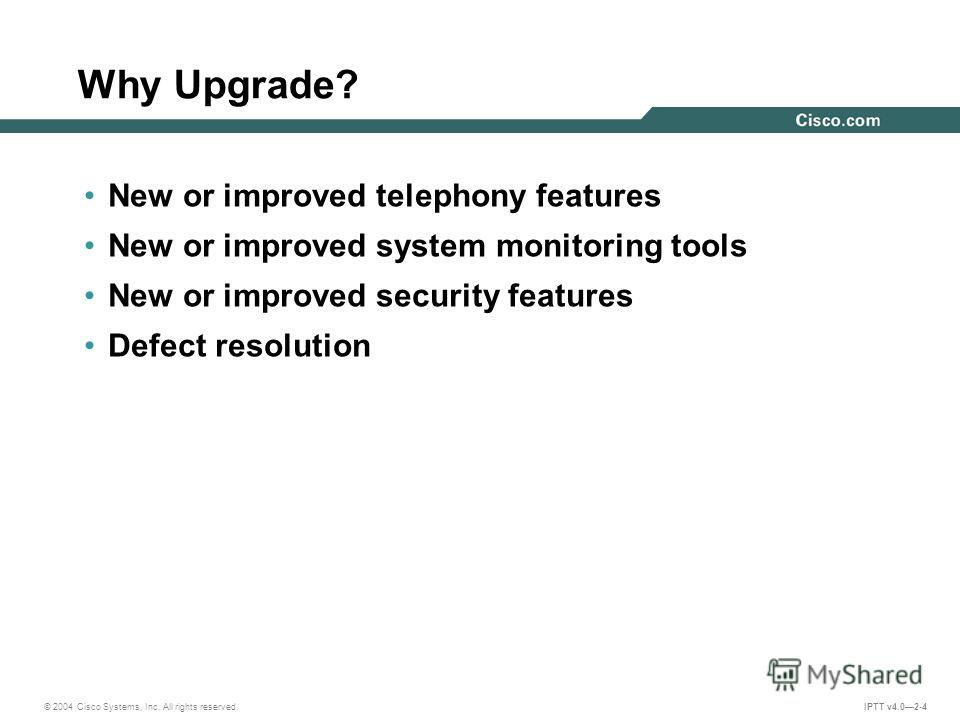 © 2004 Cisco Systems, Inc. All rights reserved. IPTT v4.02-4 Why Upgrade? New or improved telephony features New or improved system monitoring tools New or improved security features Defect resolution