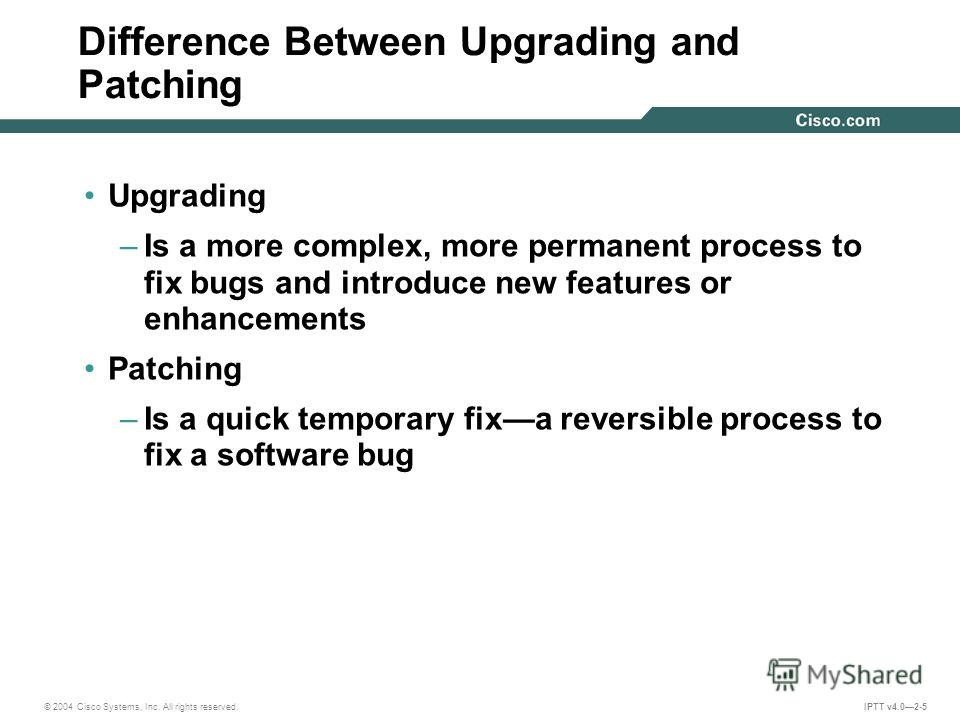 © 2004 Cisco Systems, Inc. All rights reserved. IPTT v4.02-5 Difference Between Upgrading and Patching Upgrading –Is a more complex, more permanent process to fix bugs and introduce new features or enhancements Patching –Is a quick temporary fixa rev