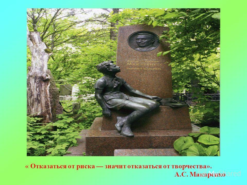 « Отказаться от риска значит отказаться от творчества». А.С. Макаренко