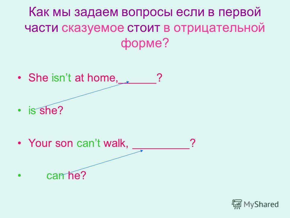 Как мы задаем вопросы если в первой части сказуемое стоит в отрицательной форме? She isnt at home,______? is she? Your son cant walk, _________? can he?