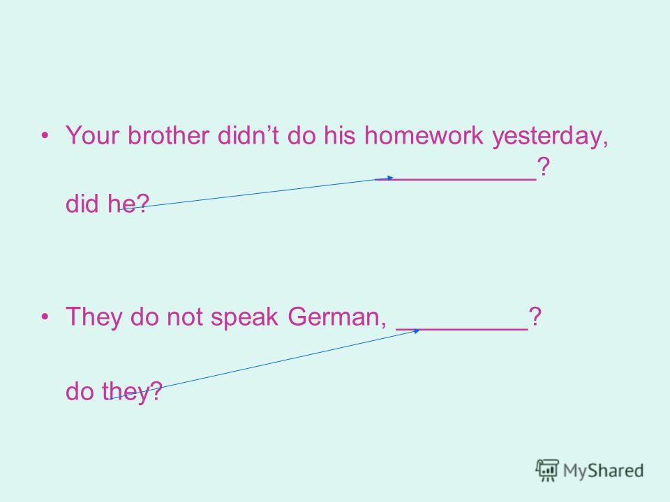 Your brother didnt do his homework yesterday, ___________? did he? They do not speak German, _________? do they?