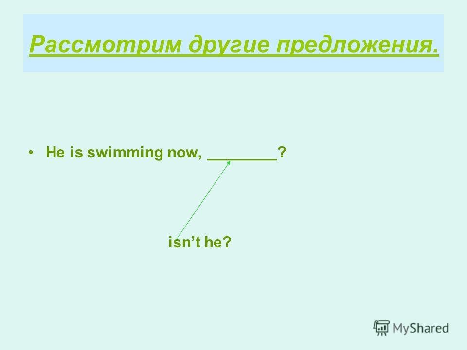 Рассмотрим другие предложения. He is swimming now, ________? isnt he?