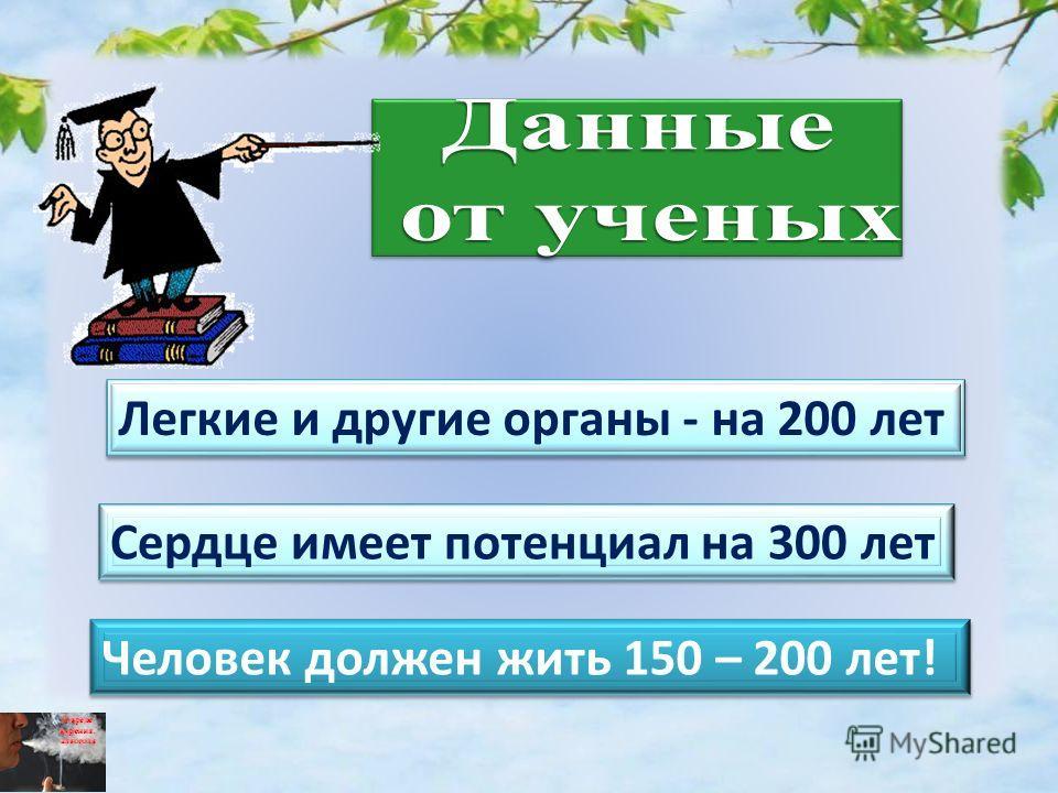 Сердце имеет потенциал на 300 лет Легкие и другие органы - на 200 лет Человек должен жить 150 – 200 лет!