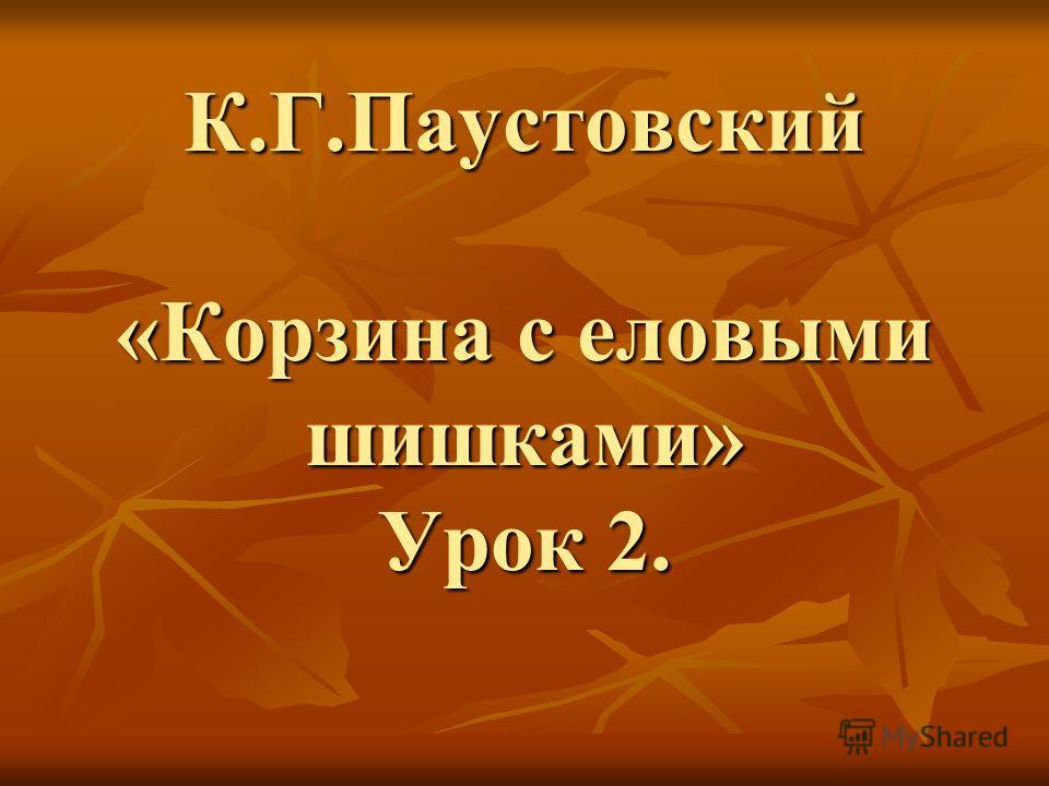 К.Г.Паустовский «Корзина с еловыми шишками» Урок 2.