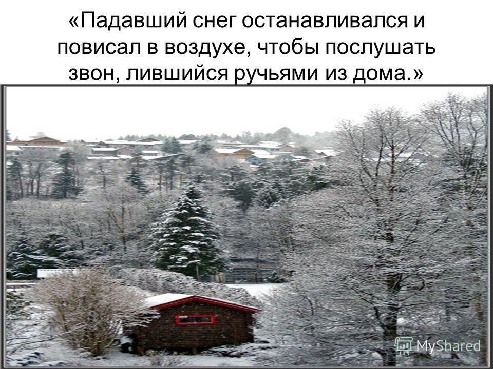 «Падавший снег останавливался и повисал в воздухе, чтобы послушать звон, лившийся ручьями из дома.»