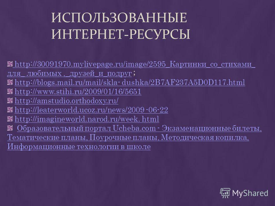 ИСПОЛЬЗОВАННЫЕ ИНТЕРНЕТ-РЕСУРСЫ http://30091970.mylivepage.ru/image/2595_Картинки_со_стихами_ для_ любимых,_друзей_и_подруг http://30091970.mylivepage.ru/image/2595_Картинки_со_стихами_ для_ любимых,_друзей_и_подруг ; http://blogs.mail.ru/mail/skla-