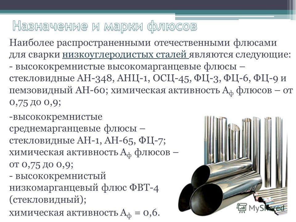 Наиболее распространенными отечественными флюсами для сварки низкоуглеродистых сталей являются следующие: - высококремнистые высокомарганцевые флюсы – стекловидные АН-348, АНЦ-1, ОСЦ-45, ФЦ-3, ФЦ-6, ФЦ-9 и пемзовидный АН-60; химическая активность А ф