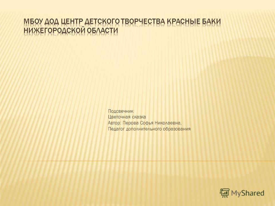 Подсвечник Цветочная сказка Автор: Перова Софья Николаевна, Педагог дополнительного образования
