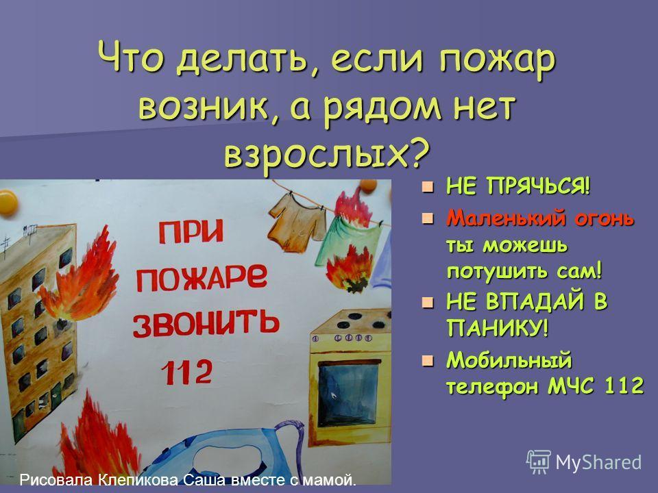 Что делать, если пожар возник, а рядом нет взрослых? НЕ ПРЯЧЬСЯ! НЕ ПРЯЧЬСЯ! Маленький огонь ты можешь потушить сам! Маленький огонь ты можешь потушить сам! НЕ ВПАДАЙ В ПАНИКУ! НЕ ВПАДАЙ В ПАНИКУ! Мобильный телефон МЧС 112 Мобильный телефон МЧС 112 Р