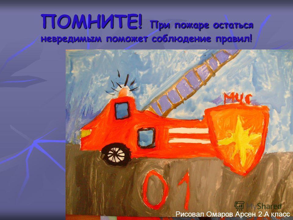 ПОМНИТЕ! При пожаре остаться невредимым поможет соблюдение правил! Рисовал Омаров Арсен 2 А класс