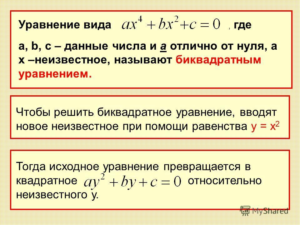 Уравнение вида, где а, b, c – данные числа и а отлично от нуля, а х –неизвестное, называют биквадратным уравнением. Чтобы решить биквадратное уравнение, вводят новое неизвестное при помощи равенства у = х 2 Тогда исходное уравнение превращается в ква