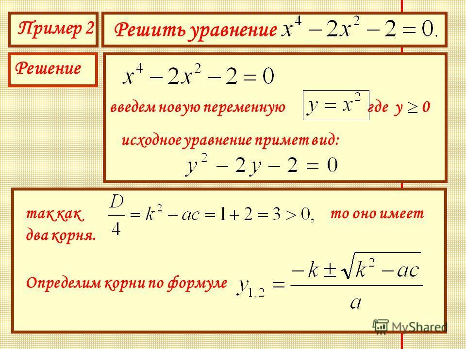 Пример 2 Решить уравнение Решение введем новую переменную где у 0 исходное уравнение примет вид: так как то оно имеет два корня. Определим корни по формуле