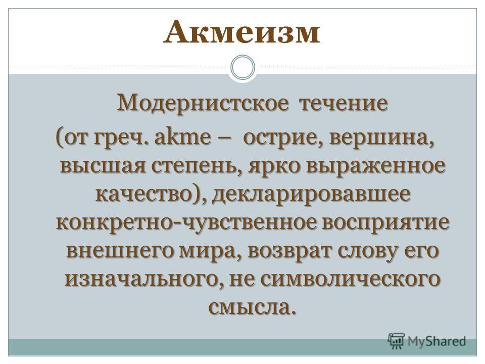 Акмеизм Модернистское течение (от греч. akme – острие, вершина, высшая степень, ярко выраженное качество), декларировавшее конкретно-чувственное восприятие внешнего мира, возврат слову его изначального, не символического смысла.