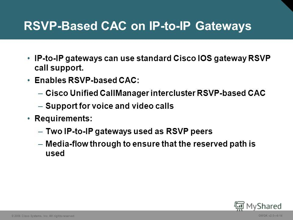 © 2006 Cisco Systems, Inc. All rights reserved. GWGK v2.06-14 RSVP-Based CAC on IP-to-IP Gateways IP-to-IP gateways can use standard Cisco IOS gateway RSVP call support. Enables RSVP-based CAC: –Cisco Unified CallManager intercluster RSVP-based CAC –
