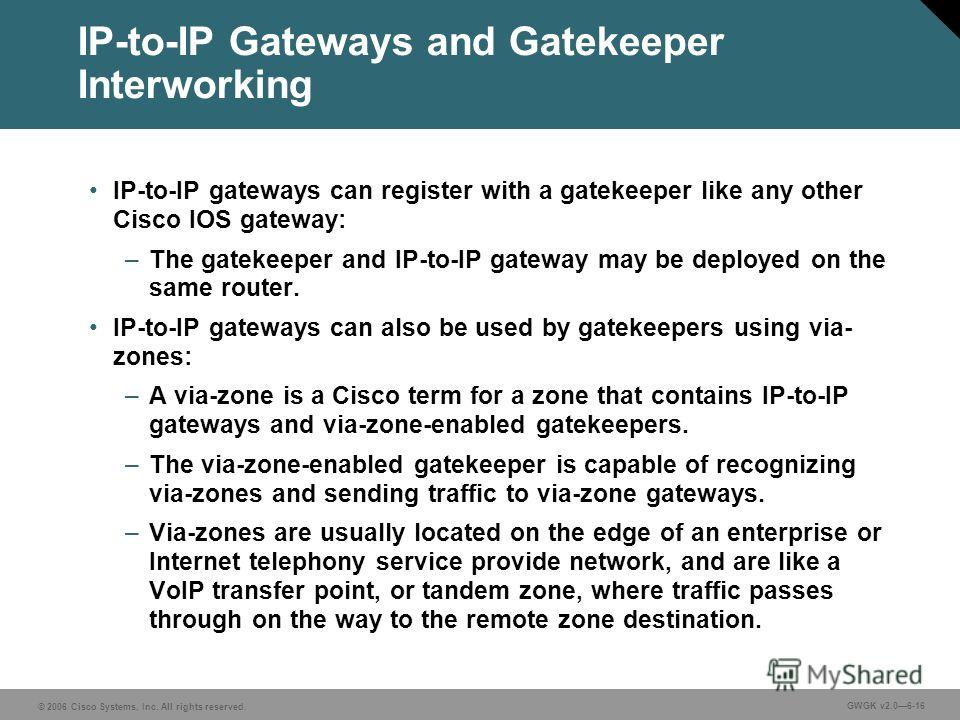 © 2006 Cisco Systems, Inc. All rights reserved. GWGK v2.06-16 IP-to-IP Gateways and Gatekeeper Interworking IP-to-IP gateways can register with a gatekeeper like any other Cisco IOS gateway: –The gatekeeper and IP-to-IP gateway may be deployed on the