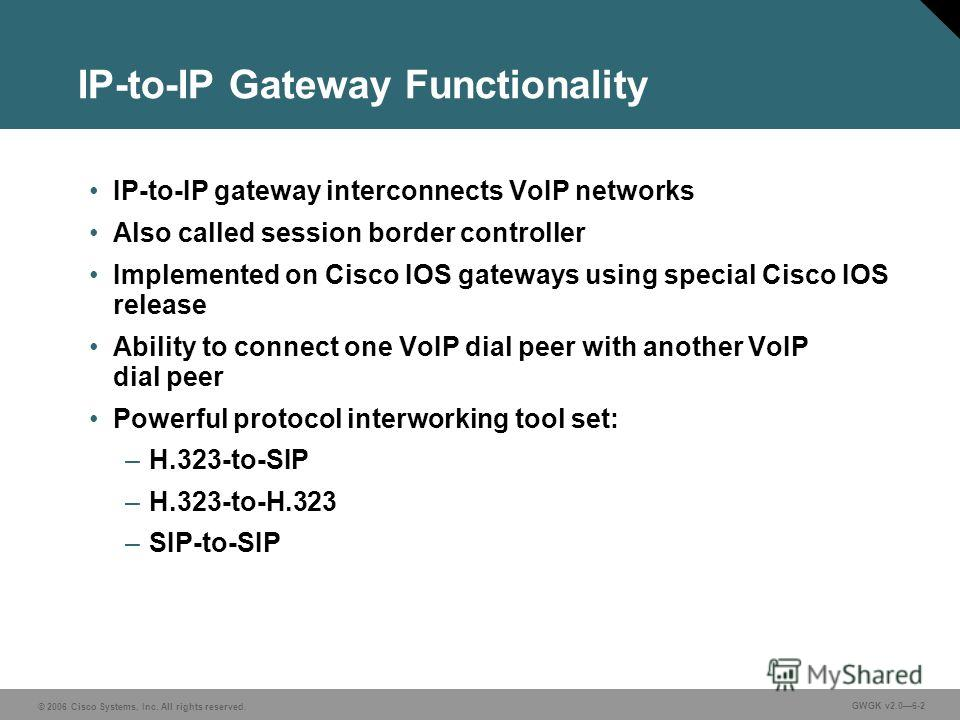 © 2006 Cisco Systems, Inc. All rights reserved. GWGK v2.06-2 IP-to-IP Gateway Functionality IP-to-IP gateway interconnects VoIP networks Also called session border controller Implemented on Cisco IOS gateways using special Cisco IOS release Ability t
