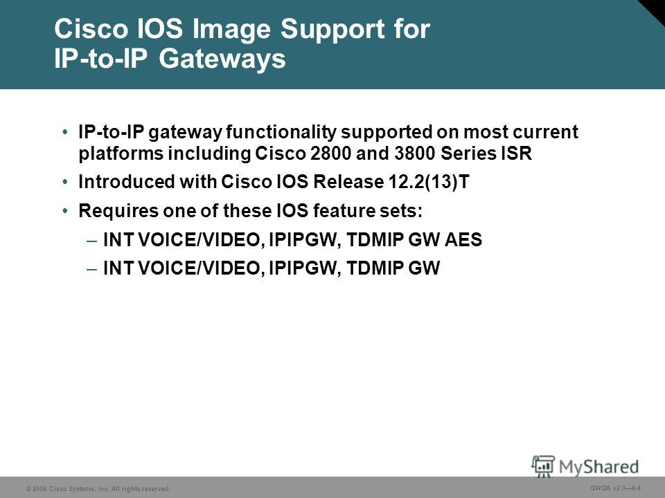 © 2006 Cisco Systems, Inc. All rights reserved. GWGK v2.06-4 Cisco IOS Image Support for IP-to-IP Gateways IP-to-IP gateway functionality supported on most current platforms including Cisco 2800 and 3800 Series ISR Introduced with Cisco IOS Release 1