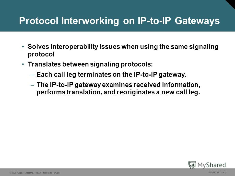© 2006 Cisco Systems, Inc. All rights reserved. GWGK v2.06-7 Protocol Interworking on IP-to-IP Gateways Solves interoperability issues when using the same signaling protocol Translates between signaling protocols: –Each call leg terminates on the IP-