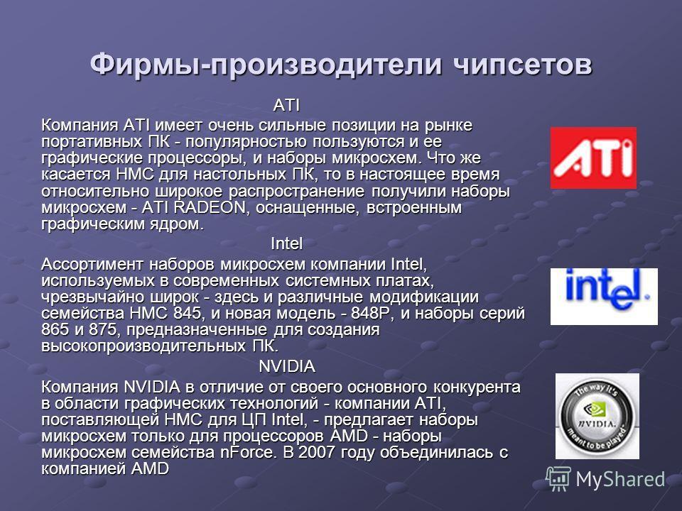 Фирмы-производители чипсетов ATI Компания ATI имеет очень сильные позиции на рынке портативных ПК - популярностью пользуются и ее графические процессоры, и наборы микросхем. Что же касается НМС для настольных ПК, то в настоящее время относительно шир