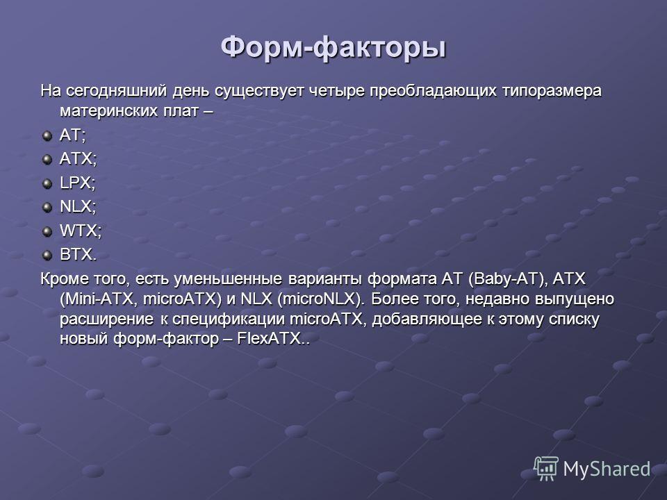 Форм-факторы На сегодняшний день существует четыре преобладающих типоразмера материнских плат – AT;ATX;LPX; NLX; WTX;BTX. Кроме того, есть уменьшенные варианты формата AT (Baby-AT), ATX (Mini-ATX, microATX) и NLX (microNLX). Более того, недавно выпущ
