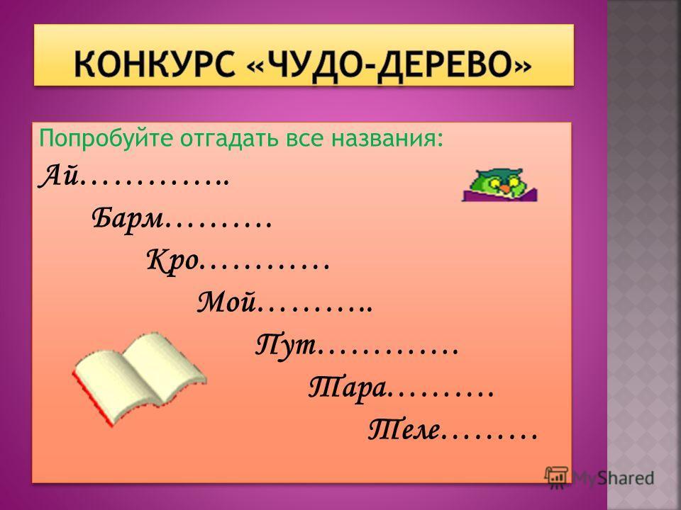 Попробуйте отгадать все названия: Ай………….. Барм………. Кро………… Мой……….. Пут…………. Тара………. Теле……… Попробуйте отгадать все названия: Ай………….. Барм………. Кро………… Мой……….. Пут…………. Тара………. Теле………