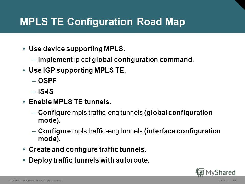© 2006 Cisco Systems, Inc. All rights reserved. MPLS v2.28-3 MPLS TE Configuration Road Map Use device supporting MPLS. –Implement ip cef global configuration command. Use IGP supporting MPLS TE. –OSPF –IS-IS Enable MPLS TE tunnels. –Configure mpls t