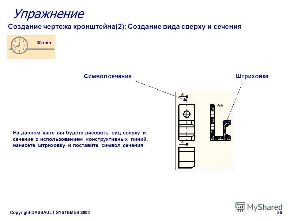Упражнение Создание чертежа кронштейна(2): Создание вида сверху и сечения Штриховка Символ сечения На данном шаге вы будете рисовать вид сверху и сечение с использованием конструктивных линий, нанесете штриховку и поставите символ сечения