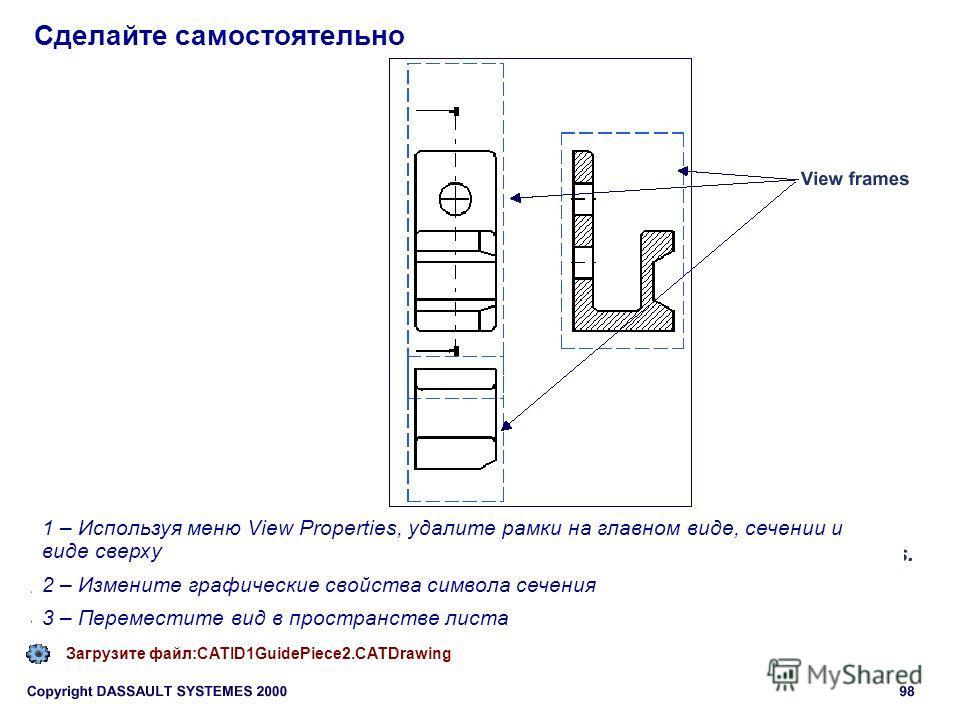 Сделайте самостоятельно Загрузите файл:CATID1GuidePiece2. CATDrawing 1 – Используя меню View Properties, удалите рамки на главном виде, сечении и виде сверху 2 – Измените графические свойства символа сечения 3 – Переместите вид в пространстве листа