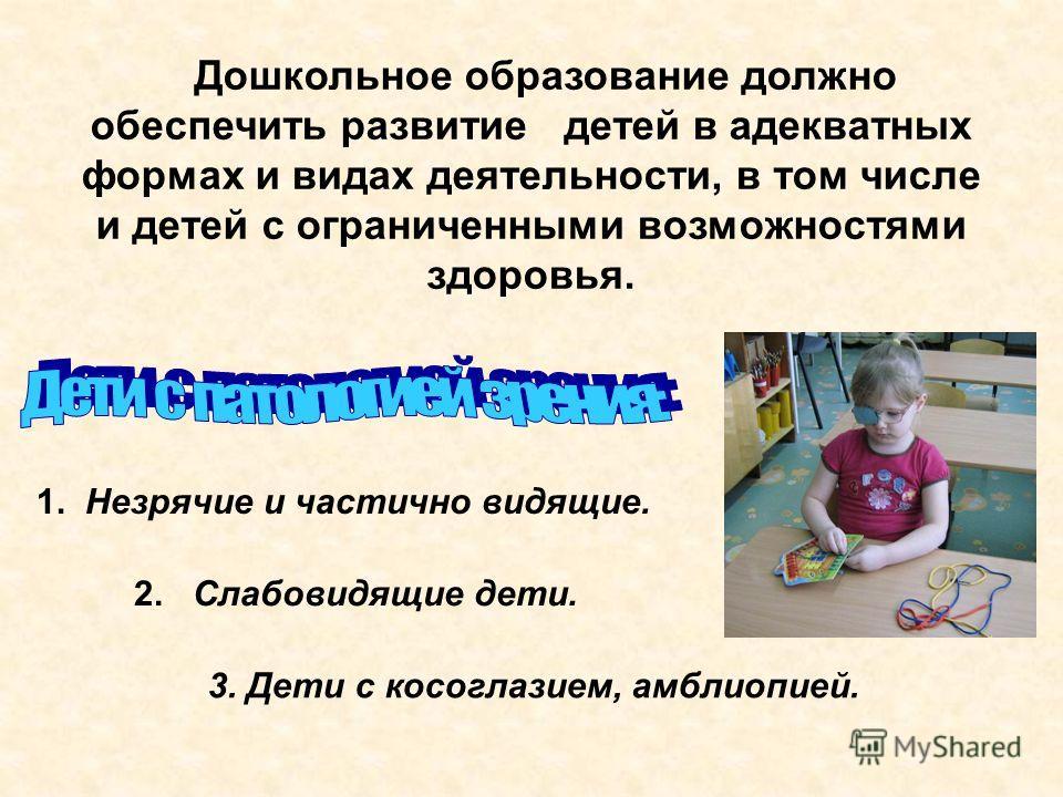 Дошкольное образование должно обеспечить развитие детей в адекватных формах и видах деятельности, в том числе и детей с ограниченными возможностями здоровья. 1. Незрячие и частично видящие. 2. Слабовидящие дети. 3. Дети с косоглазием, амблиопией.