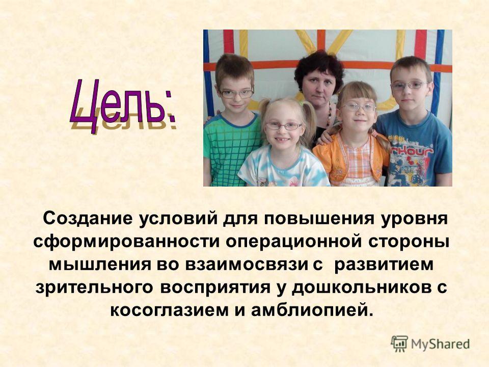 Создание условий для повышения уровня сформированности операционной стороны мышления во взаимосвязи с развитием зрительного восприятия у дошкольников с косоглазием и амблиопией.